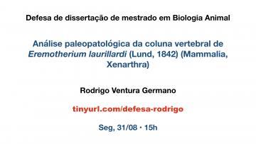 Cartaz de uma defesa. Os textos são, de cima para baixo: LABORATÓRIO DE PALEONTOLOGIA DA UFES. Defesa de dissertação de mestrado em Biologia Animal. Análise paleopatológica da coluna vertebral de Eremotherium laurillardi (Lund, 1842) (Mammalia, Xenarthra). Rodrigo Ventura Germano. tinyurl.com/defesa-rodrigo. Seg, 31/08 • 15h